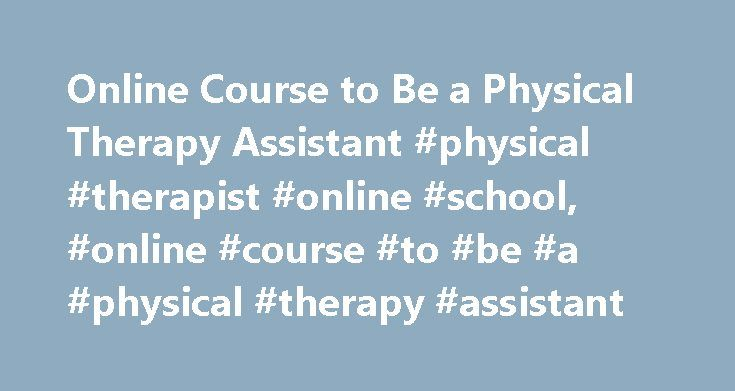 Online Course to Be a Physical Therapy Assistant #physical #therapist #online #school, #online #course #to #be #a #physical #therapy #assistant http://louisville.remmont.com/online-course-to-be-a-physical-therapy-assistant-physical-therapist-online-school-online-course-to-be-a-physical-therapy-assistant/  # Online Course to Be a Physical Therapy Assistant: Course Overviews Essential Information Physical therapy assistant courses are administered online through computer-based readings…
