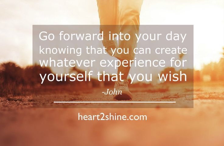 Go Forward into your day, Spiritual Guidance from John, The Day is Down to You