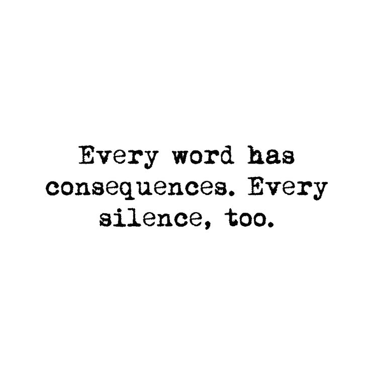 Every word has consequences Every silence too