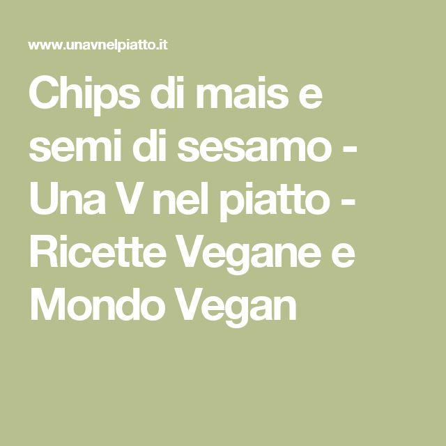 Chips di mais e semi di sesamo - Una V nel piatto - Ricette Vegane e Mondo Vegan