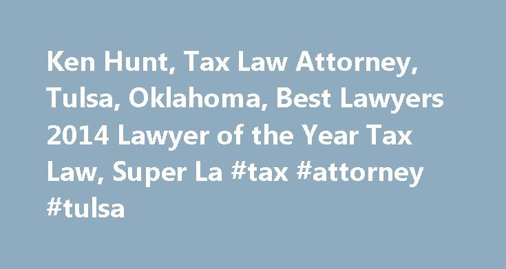 Ken Hunt, Tax Law Attorney, Tulsa, Oklahoma, Best Lawyers 2014 Lawyer of the Year Tax Law, Super La #tax #attorney #tulsa http://mauritius.remmont.com/ken-hunt-tax-law-attorney-tulsa-oklahoma-best-lawyers-2014-lawyer-of-the-year-tax-law-super-la-tax-attorney-tulsa/  # Kenneth Ken L. Hunt Shareholder Ken Hunt began his legal career at Hall Estill and serves as a Senior member on the firm s Board of Directors. His practice focuses primarily in the areas of federal, state and local taxation…