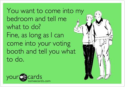 You want to come into my bedroom and tell me what to do? Fine, as long as I can come into your voting booth and tell you what to do.: Voting Booth, Awesome, Funny Business, Invoking Irony, Funny Ass, Bedrooms, Random Stuff, Fine, Amuses Me Voting Political