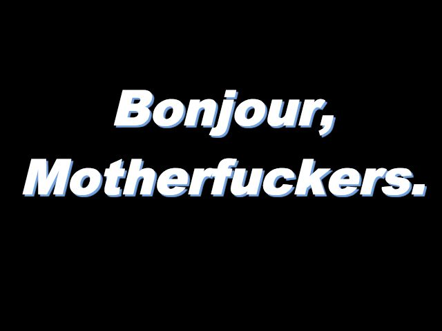 i accidentally said this once while walking into french class and thank god the teacher was gone otherwise he would've made me sit outside the class to eat my banana in silence and practice apologizing in french