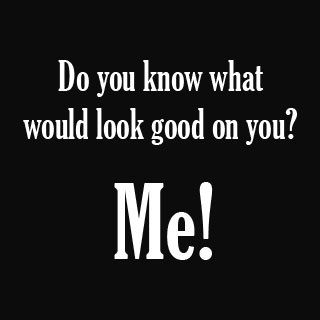 what you looking at quotes | Homor Naughty Quotes Do You Know What Would Look Good On You … Me !
