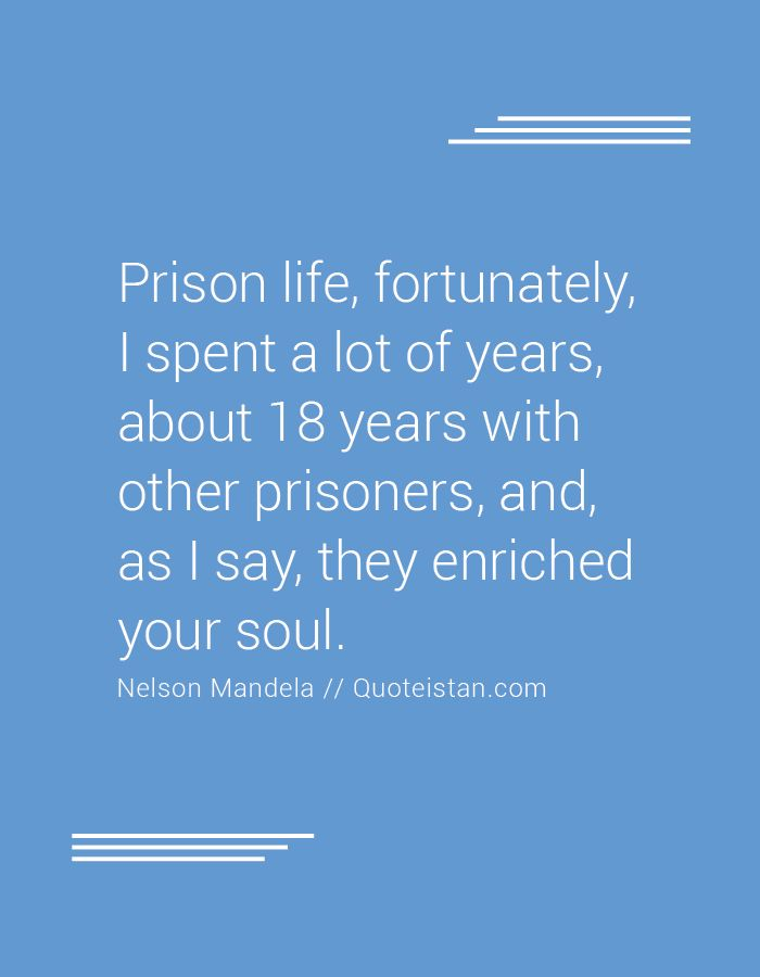 Prison life fortunately I spent a lot of years about 18 years with other prisoners and as I say they enriched your soul. http://www.quoteistan.com/2016/08/prison-life-fortunately-i-spent-lot-of.html