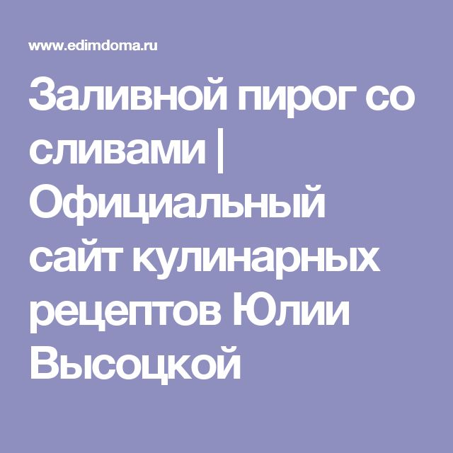 Заливной пирог со сливами | Официальный сайт кулинарных рецептов Юлии Высоцкой