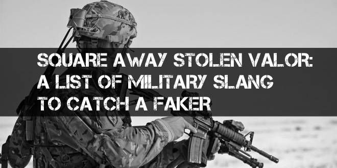 SQUARE AWAY STOLEN VALOR: A LIST OF MILITARY SLANG TO CATCH A FAKER
