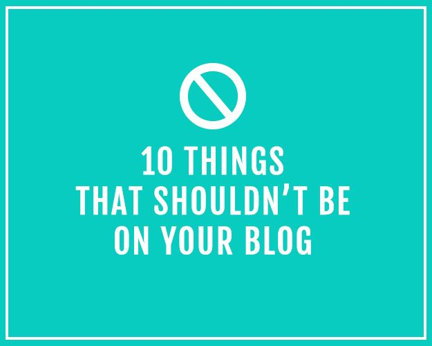 10 Things that shouldn't be on your blog. #socialmedia #blogging