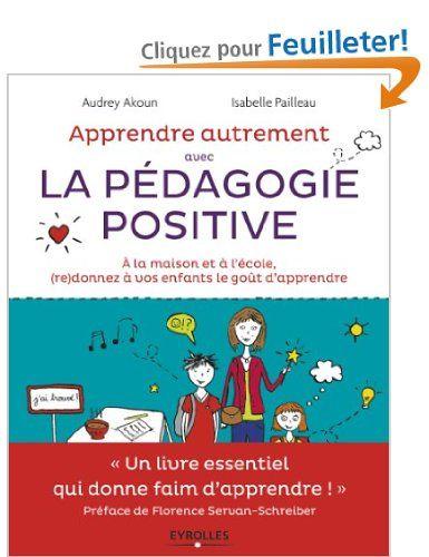 Apprendre Autrement avec la Pedagogie Positive - A la maison et à l'école, re donnez à vos enfants le goût d'apprendre: Amazon.fr: Florence ...