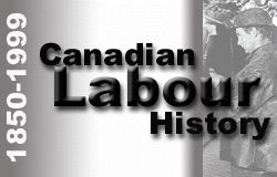 WEBSITE: Canadian labour history, 1850-1999