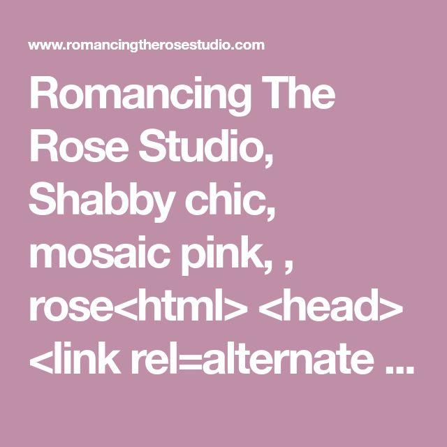 "Romancing The Rose Studio, Shabby chic, mosaic pink, , rose<html> <head> <link rel=alternate media=print href=""http://www.swingingfantacys.com/copyrite.html""> <meta http-equiv=""Content-Type"" content=""text/html; charset=windows-1252""> <title> www.RomancingTheRoseStudio.com �Website Design by: OneSpringStreet.NET 2011"