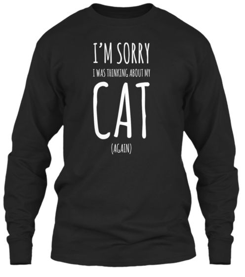 """It's a noisy world we live in, full of unnecessary distractions. Politely tell everyone you're in nirvana with this """"I'm Sorry, I Was Thinking About My Cat (Again) """" shirt and hoodies. Sale ends 12/10/14"""
