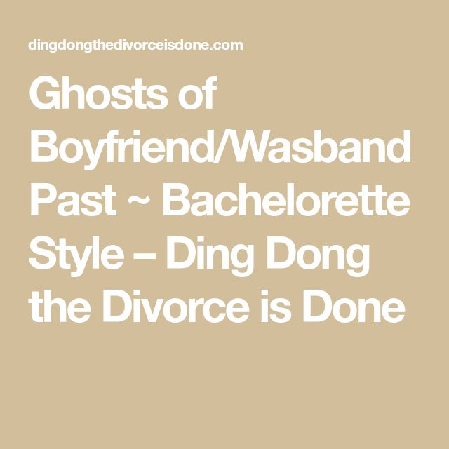 Ghosts of Boyfriend/Wasband Past ~ Bachelorette Style – Ding Dong the Divorce is Done