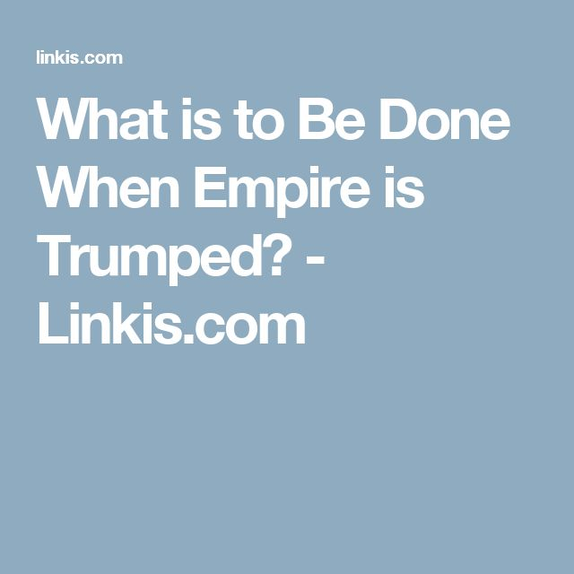 What is to Be Done When Empire is Trumped? - Linkis.com