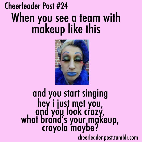 hahahahahahaha! For those of you who are confused you see A LOT of ridiculous makeup at cheer competition
