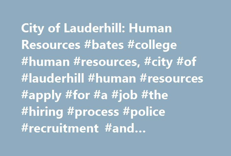 City of Lauderhill: Human Resources #bates #college #human #resources, #city #of #lauderhill #human #resources #apply #for #a #job #the #hiring #process #police #recruitment #and #selection #city #holidays http://guyana.nef2.com/city-of-lauderhill-human-resources-bates-college-human-resources-city-of-lauderhill-human-resources-apply-for-a-job-the-hiring-process-police-recruitment-and-selection-city-hol/  # Human Resources The primary functions of the Human Resources Department are hiring…