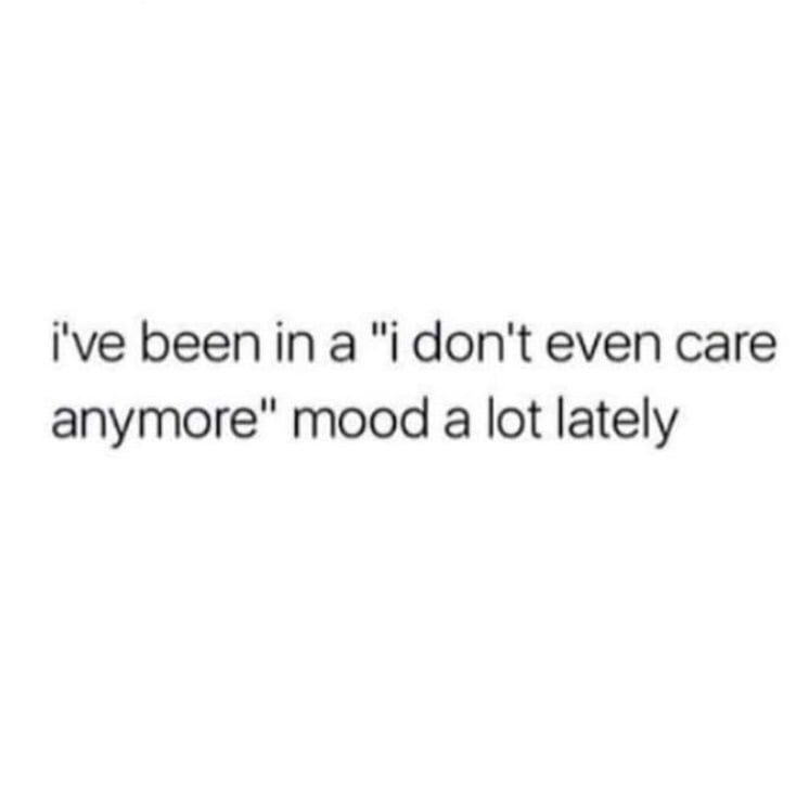 I Ve Been In A I Don T Even Care Anymore Mood A Lot Lately Don T Care Quotes Real Quotes I Dont Care Quotes