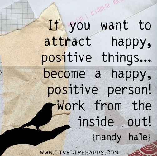 If you want to attract happy, positive things...become a happy, positive person! Work from the inside out! -Mandy Hale