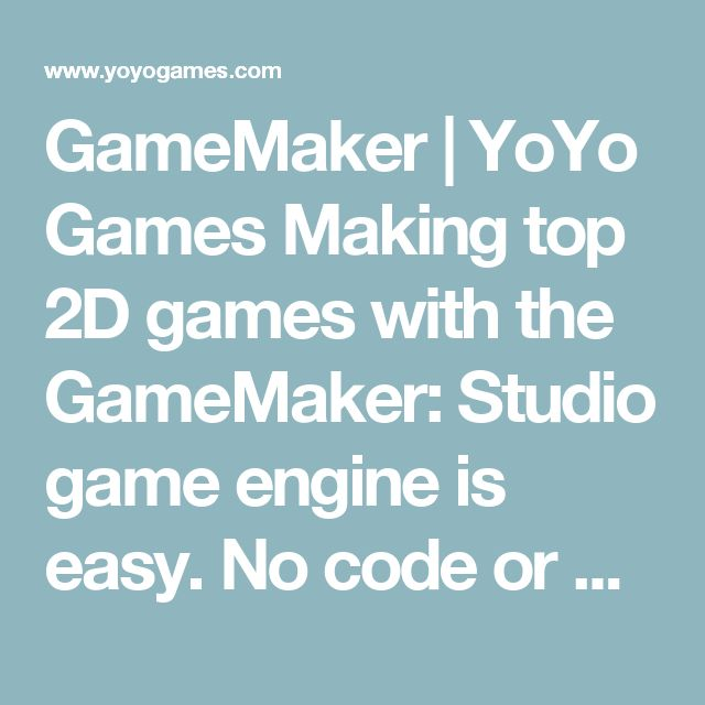 GameMaker | YoYo Games    Making top 2D games with the GameMaker: Studio game engine is easy. No code or programming required
