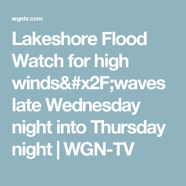 Lakeshore Flood Watch for high winds/waves late Wednesday night into Thursday night | WGN-TV