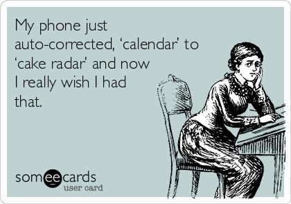 My phone just auto-corrected,'calendar' to 'cake radar' and now I really wish I had that.