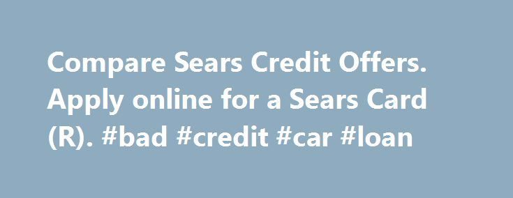 Compare Sears Credit Offers. Apply online for a Sears Card(R). #bad #credit #car #loan http://credits.remmont.com/compare-sears-credit-offers-apply-online-for-a-sears-cardr-bad-credit-car-loan/  #how to apply for a credit card with no credit # How to apply: 1 When you provide a current and valid email address and opt in to receive electronic communications 2 Advance notice for cardmembers who provide a current…  Read moreThe post Compare Sears Credit Offers. Apply online for a Sears Card(R)…