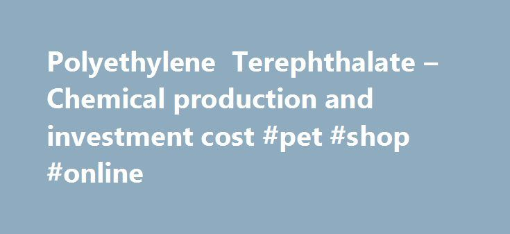 Polyethylene Terephthalate – Chemical production and investment cost #pet #shop #online http://pet.remmont.com/polyethylene-terephthalate-chemical-production-and-investment-cost-pet-shop-online/  Find the solutions you need by accessing our extensive portfolio of information, analytics and expertise. The IHS Markit team of subject matter experts, analysts and consultants offer the actionable intelligence you need to make informed decisions. IHS Markit delivers critical analysis and guidance…