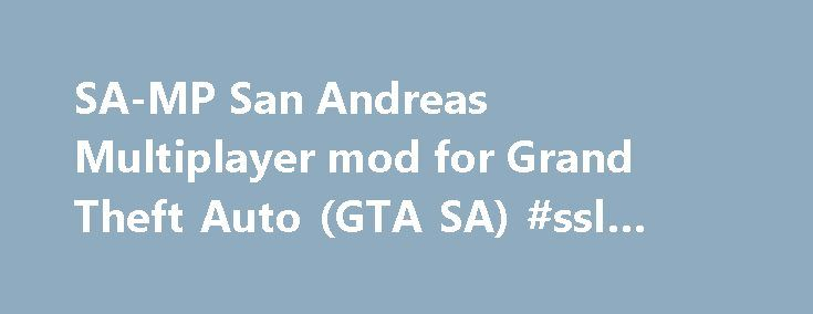SA-MP San Andreas Multiplayer mod for Grand Theft Auto (GTA SA) #ssl #hosting http://hosting.remmont.com/sa-mp-san-andreas-multiplayer-mod-for-grand-theft-auto-gta-sa-ssl-hosting/  #samp hosting # SA-MP. San Andreas Multiplayer SA-MP is a free Massively Multiplayer Online game mod for the PC version of Rockstar Games Grand Theft Auto: San Andreas ™. SA-MP 0.3.7 Released. Posted by SA-MP on 1 May 2015 SA-MP... Read more