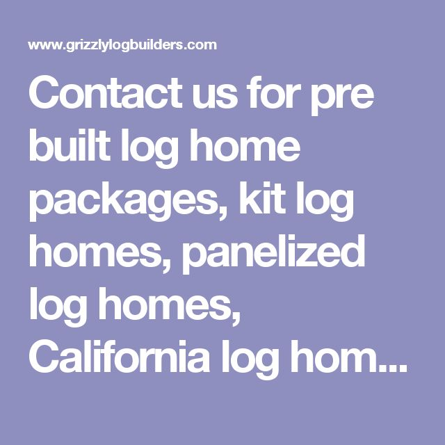 Contact us for pre built log home packages, kit log homes, panelized log homes, California log home kits