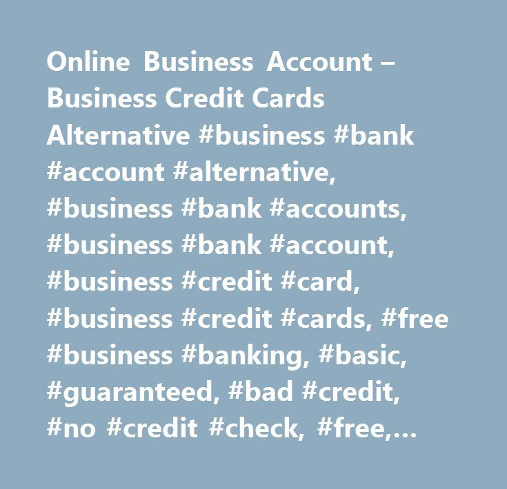 Online Business Account – Business Credit Cards Alternative #business #bank #account #alternative, #business #bank #accounts, #business #bank #account, #business #credit #card, #business #credit #cards, #free #business #banking, #basic, #guaranteed, #bad #credit, #no #credit #check, #free, #cheap, #business #banking, #best #business #bank #account, #best #business #account, #online #business #banking, #business #current #account, #business #account, #business #expense #card, #business #bank…
