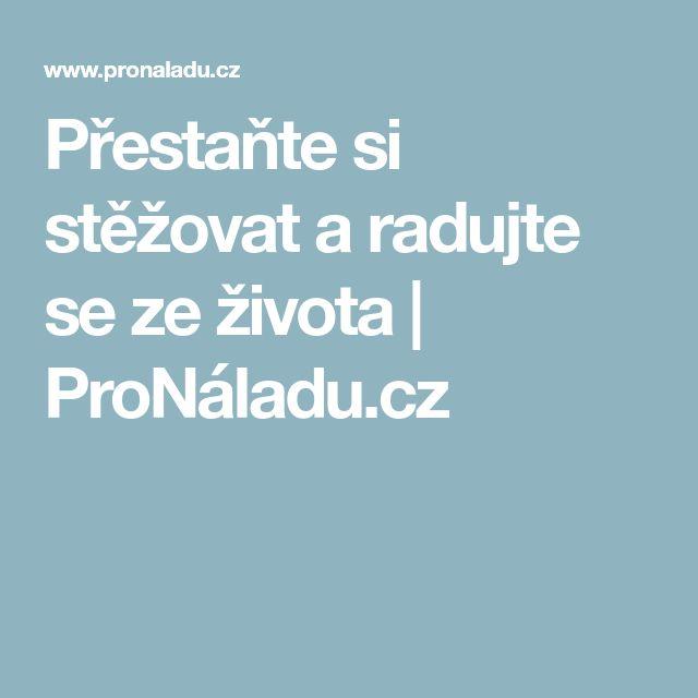 Přestaňte si stěžovat a radujte se ze života   ProNáladu.cz