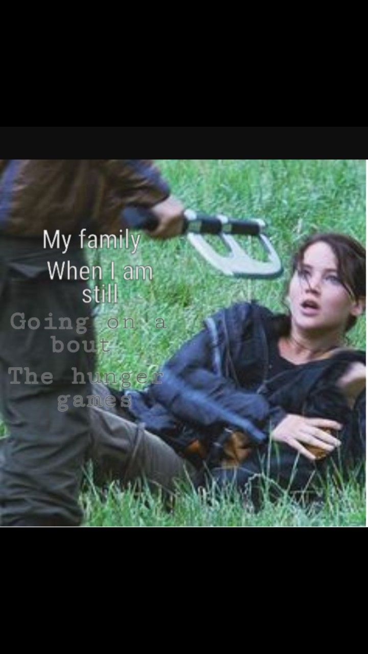 My family when I am still going on about The Hunger Games