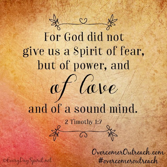 2 Timothy 1:7 | For God did not give us a spirit of fear, but of power, and of love, and of a sound mind.