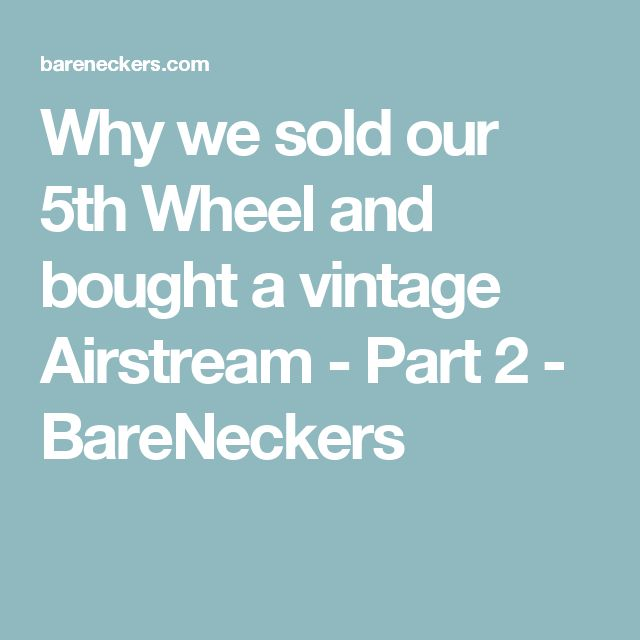 Why we sold our 5th Wheel and bought a vintage Airstream - Part 2 - BareNeckers