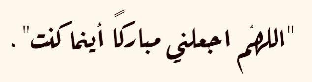 حافظ على دعاء اللهم اجعلني مباركا أينما كنت فإن استجابها الله لك أفدت مجتمعا ونهضت بأمة وبوركت وقتا وعمرا وجهدا