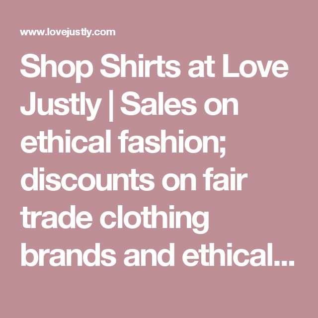 Shop Shirts at Love Justly | Sales on ethical fashion; discounts on fair trade clothing brands and ethically sourced jewelry.