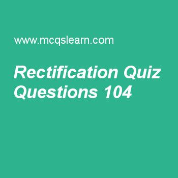 Learn quiz on rectification, applied physics quiz 104 to practice. Free physics MCQs questions and answers to learn rectification MCQs with answers. Practice MCQs to test knowledge on rectification, bernoulli equation, wheatstone bridge, gauss law, elastic and inelastic collisions worksheets.  Free rectification worksheet has multiple choice quiz questions as common type of rectification is, answer key with choices as half wave rectification, full wave rectification, quarter wave...