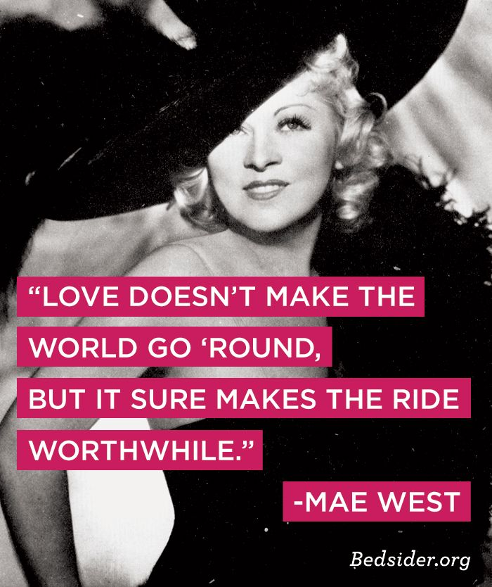"""""""Love doesn't make the world go 'round, but it sure makes the ride worthwhile."""" Mae West"""