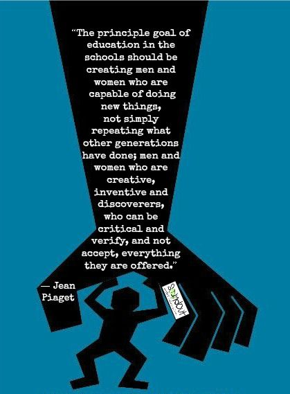 """Here's a graphic I made of Jean Piaget's quote, """"The principle goal of education in the schools should be creating men and women who are capable of doing new things, not simply repeating what other generations have done; men and women who are creative, inventive and discoverers, who can be critical and verify, and not accept, everything they are offered."""""""