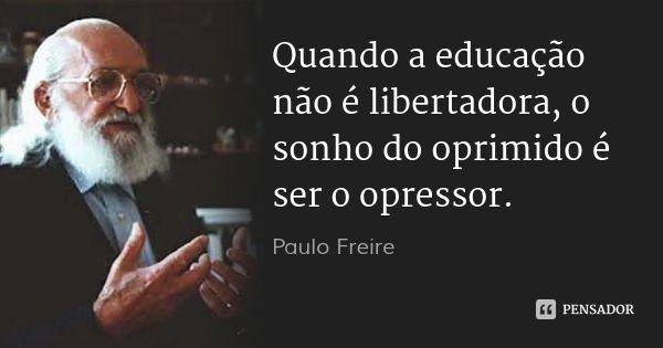 Quando a educação não é libertadora, o sonho do oprimido é ser o opressor.... Frase de Paulo Freire.