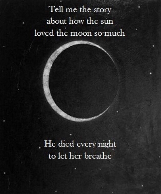 """Tell me the story about how the sun loved the moon so much he died every night to let her breathe."" "" There once was a moon, as beautiful as can be, only the stars could fathom, but the sun could not..."