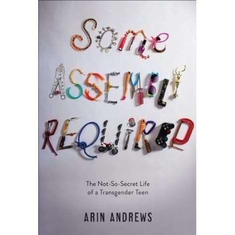 Some Assembly Required: The Not-So-Secret Life of a Transgender Teen, by Arin Andrews