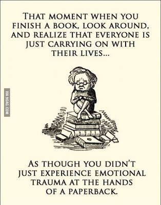 """""""That moment when you finish a book, look around, and realize that everyone is just carrying on with their lives... As Though you didn't just experience emotional trauma at the hands of a paperback."""""""
