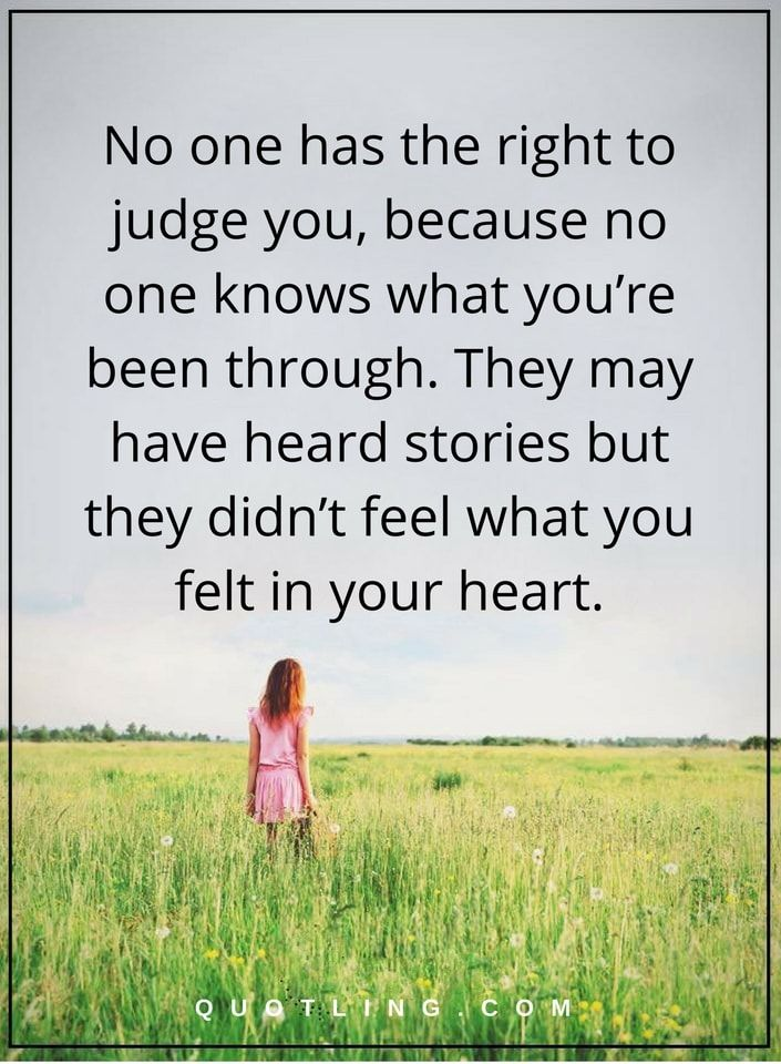 No one has the right to judge you, because no one knows what you're been through. They may have heard stories but they didn't feel what you felt in your heart | Judging Quotes