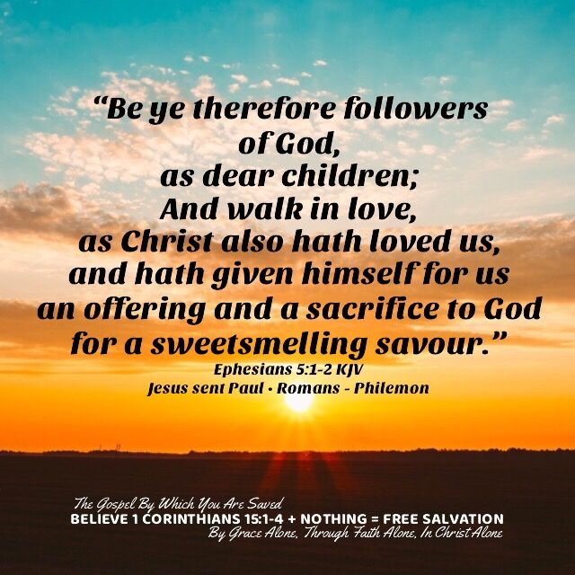 """""""Be ye therefore followers of God, as dear children; And walk in love, as Christ also hath loved us, and hath given himself for us an offering and a sacrifice to God for a sweetsmelling savour."""" Ephesians 5:1-2 KJV ✞Grace and peace in Christ!"""