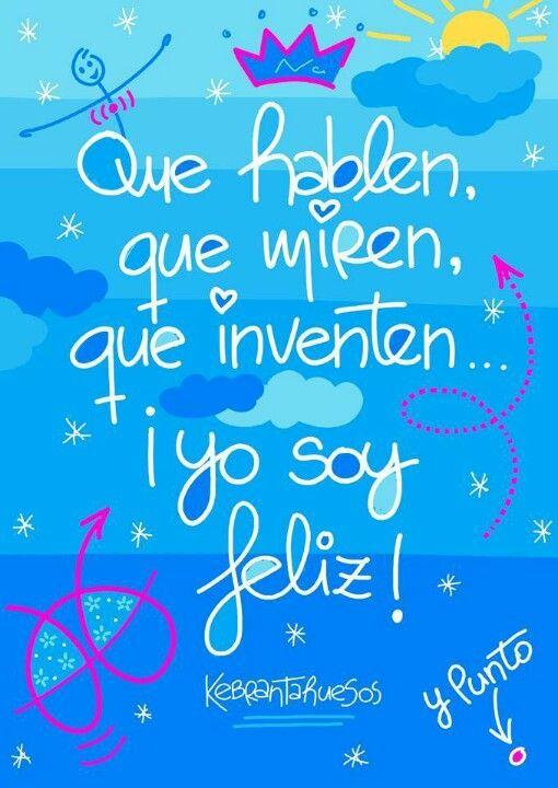 Que hablen, que miren, que inventen... ¡yo soy feliz! #frases