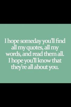 I hope someday you'll find all my quotes, all my words, and read them all. I hope you'll know that they're all about you