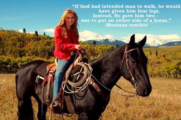"""If God had intented man to walk, he would have given him four legs. Instead, He gave him two - one to put on either side of a horse.""  - Montana rancher"