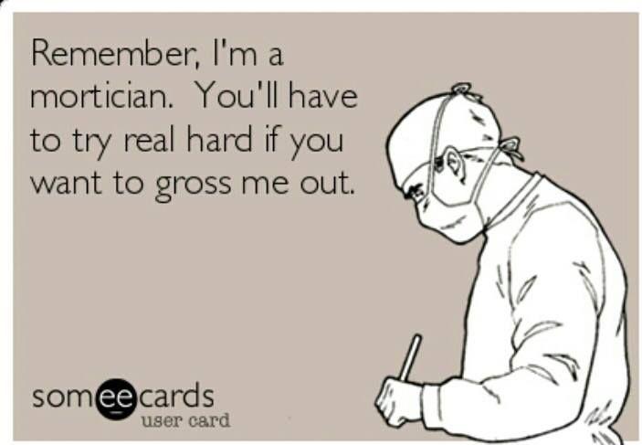 Remember, I'm a mortician...