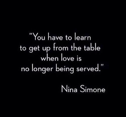 You have to learn to get up from the table when love is no longer being served.  Nina Simone https://aletalove.wordpress.com/